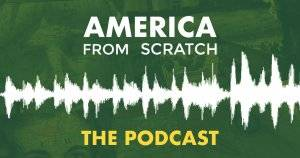 Listen: America From Scratch the Podcast